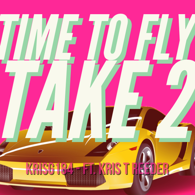 TIME TO FLY TAKE 2 - KRISG184 - FT. KRIS T REEDER
