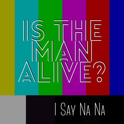 I Say Na Na by Is The Man Alive?